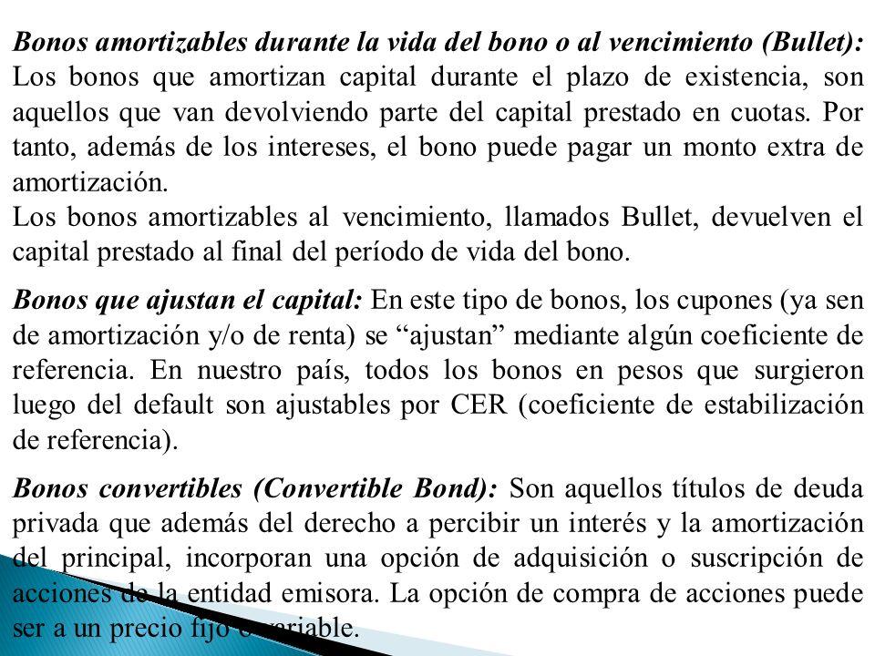 Bonos amortizables durante la vida del bono o al vencimiento (Bullet): Los bonos que amortizan capital durante el plazo de existencia, son aquellos que van devolviendo parte del capital prestado en cuotas.