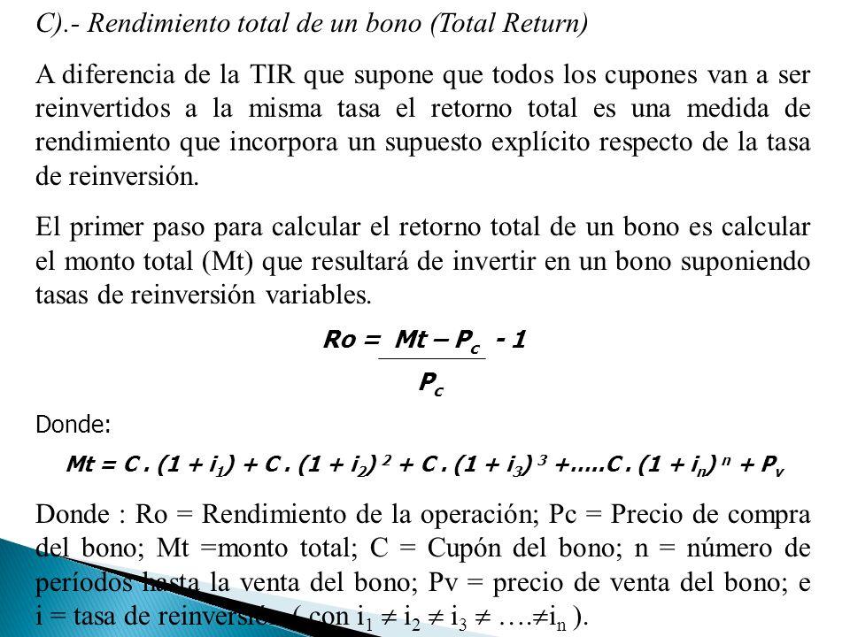 C).- Rendimiento total de un bono (Total Return) A diferencia de la TIR que supone que todos los cupones van a ser reinvertidos a la misma tasa el retorno total es una medida de rendimiento que incorpora un supuesto explícito respecto de la tasa de reinversión.