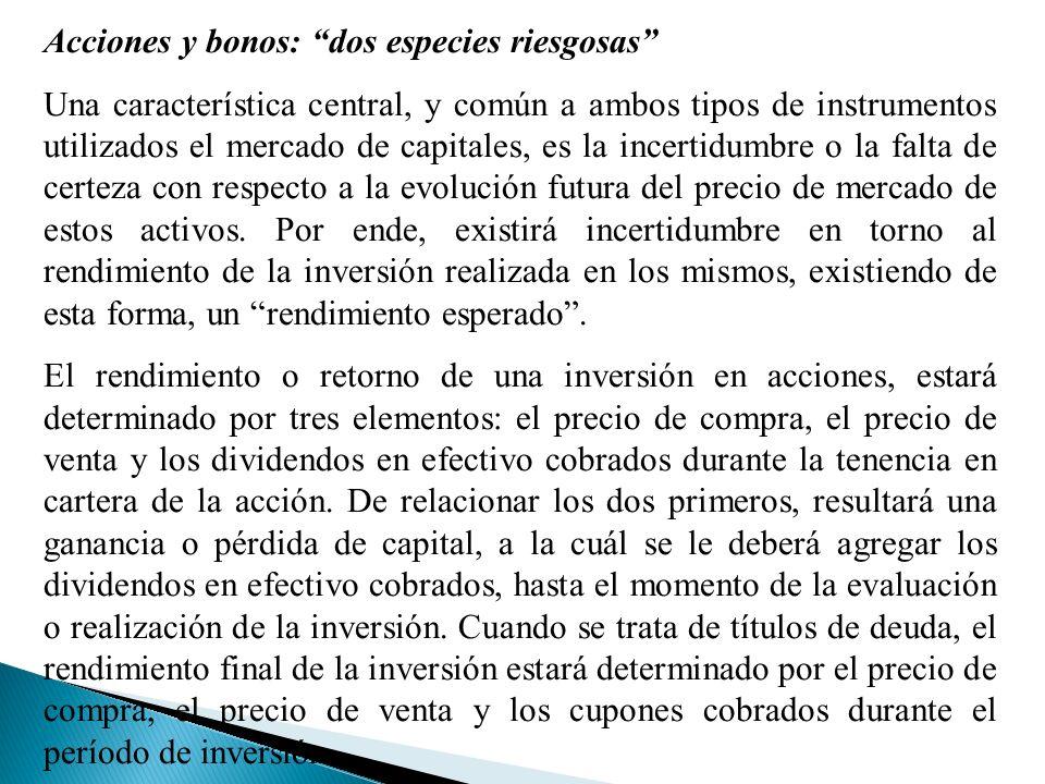 Acciones y bonos: dos especies riesgosas Una característica central, y común a ambos tipos de instrumentos utilizados el mercado de capitales, es la incertidumbre o la falta de certeza con respecto a la evolución futura del precio de mercado de estos activos.