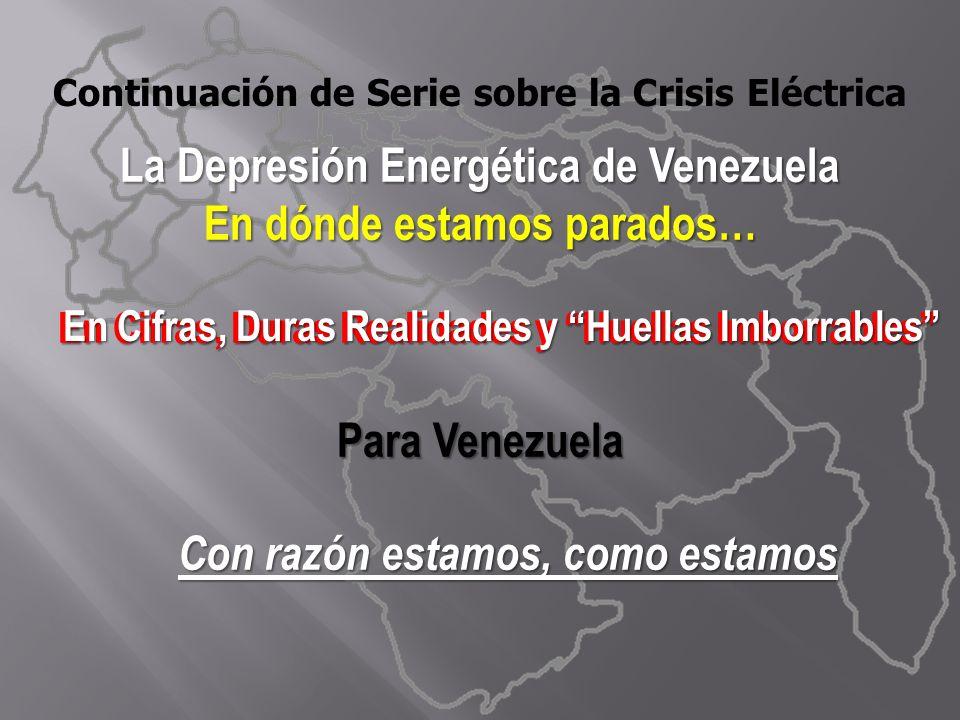 La Depresión Energética de Venezuela En dónde estamos parados… En Cifras, Duras Realidades y Huellas Imborrables En Cifras, Duras Realidades y Huellas