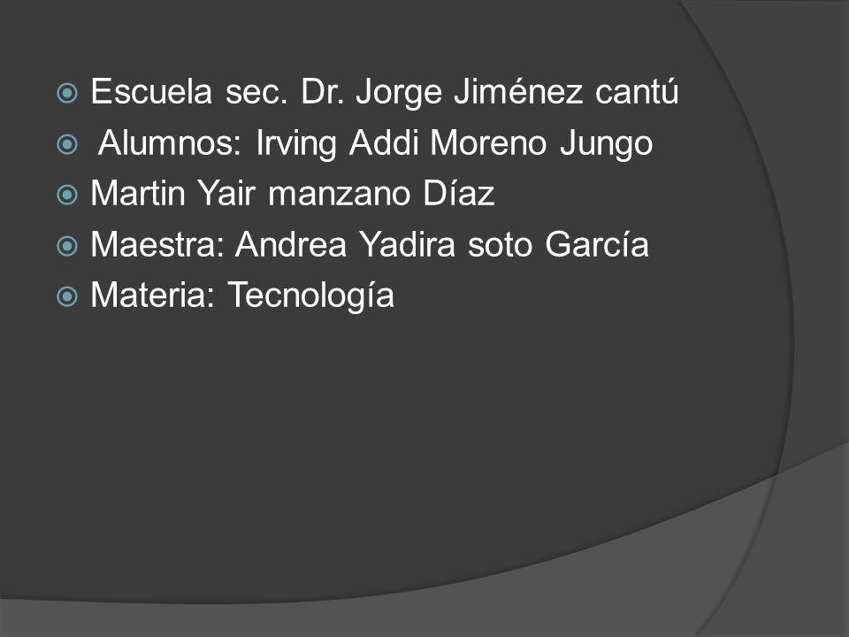 Escuela sec. Dr. Jorge Jiménez cantú Alumnos: Irving Addi Moreno Jungo Martin Yair manzano Díaz Maestra: Andrea Yadira soto García Materia: Tecnología