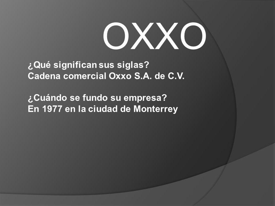 OXXO ¿Qué significan sus siglas? Cadena comercial Oxxo S.A. de C.V. ¿Cuándo se fundo su empresa? En 1977 en la ciudad de Monterrey