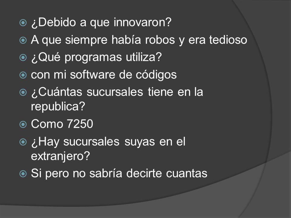 ¿Debido a que innovaron? A que siempre había robos y era tedioso ¿Qué programas utiliza? con mi software de códigos ¿Cuántas sucursales tiene en la re