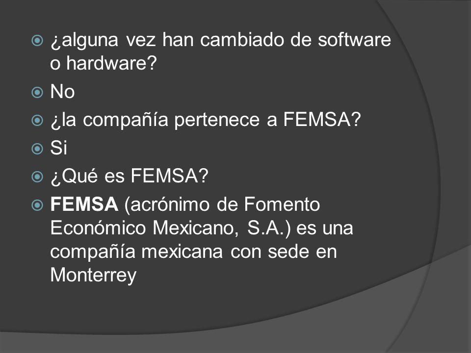 ¿alguna vez han cambiado de software o hardware? No ¿la compañía pertenece a FEMSA? Si ¿Qué es FEMSA? FEMSA (acrónimo de Fomento Económico Mexicano, S