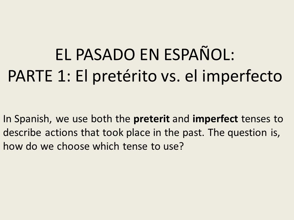 EL PASADO EN ESPAÑOL: PARTE 1: El pretérito vs. el imperfecto In Spanish, we use both the preterit and imperfect tenses to describe actions that took