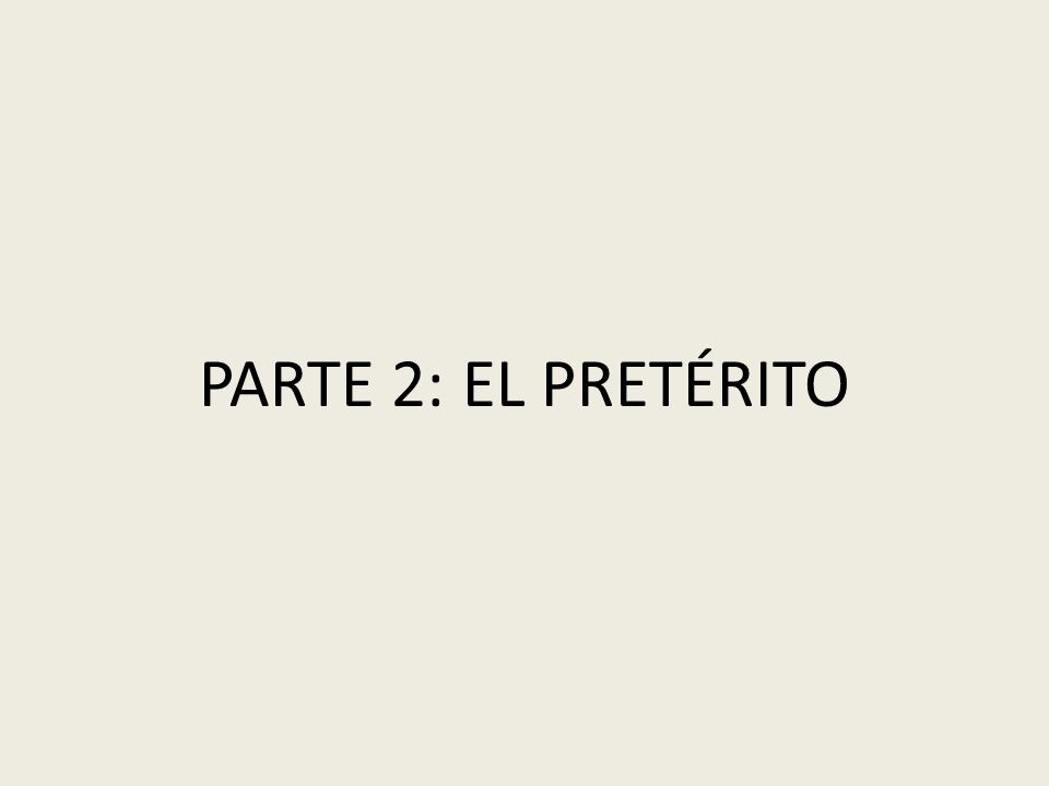 PARTE 2: EL PRETÉRITO