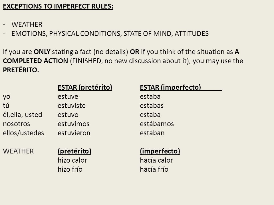 EXCEPTIONS TO IMPERFECT RULES: -WEATHER -EMOTIONS, PHYSICAL CONDITIONS, STATE OF MIND, ATTITUDES If you are ONLY stating a fact (no details) OR if you
