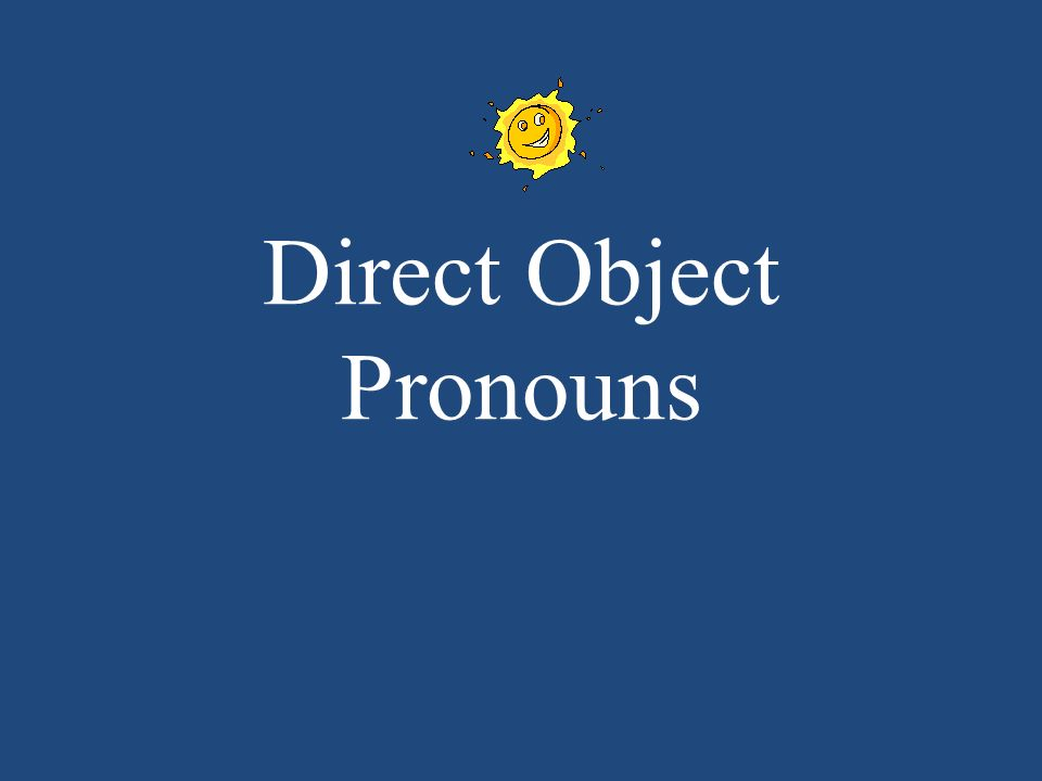 DIRECT OBJECT PRONOUNS You use DOP when you dont want to keep repeating the noun.