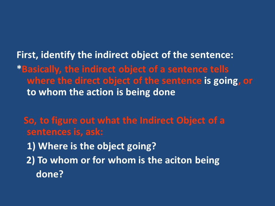First, identify the indirect object of the sentence: *Basically, the indirect object of a sentence tells where the direct object of the sentence is going, or to whom the action is being done So, to figure out what the Indirect Object of a sentences is, ask: 1) Where is the object going.