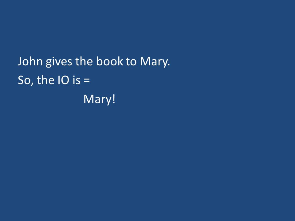 John gives the book to Mary. So, the IO is = Mary!