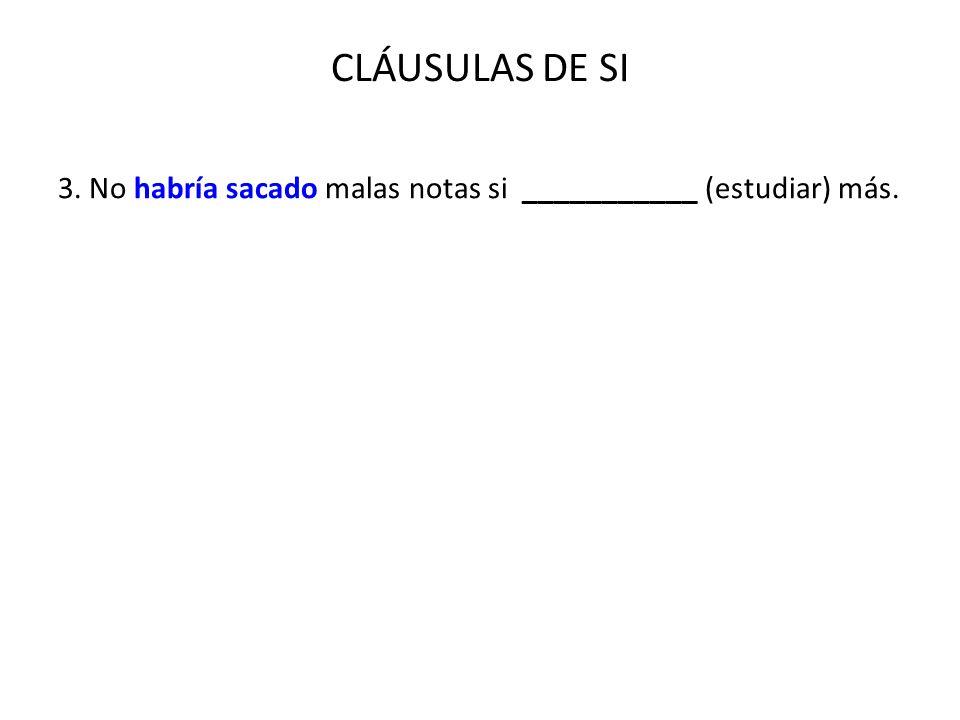 CLÁUSULAS DE SI 3. No habría sacado malas notas si ___________ (estudiar) más.