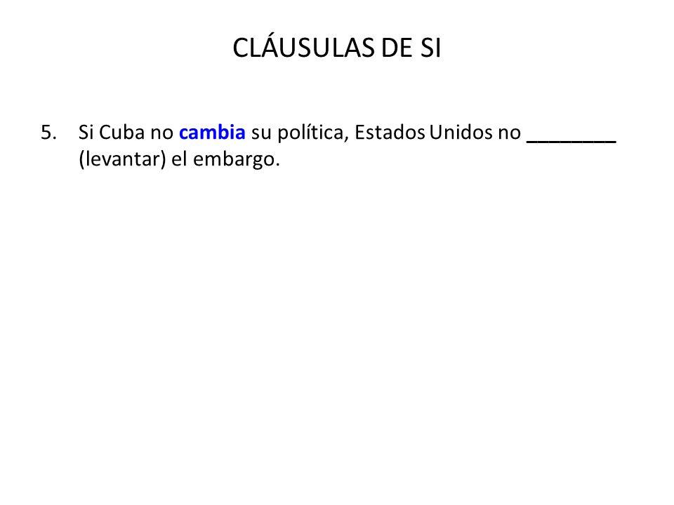 CLÁUSULAS DE SI 5.Si Cuba no cambia su política, Estados Unidos no ________ (levantar) el embargo.