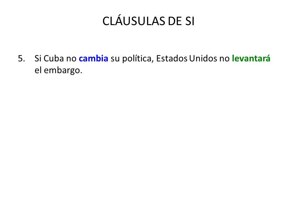 CLÁUSULAS DE SI 5.Si Cuba no cambia su política, Estados Unidos no levantará el embargo.