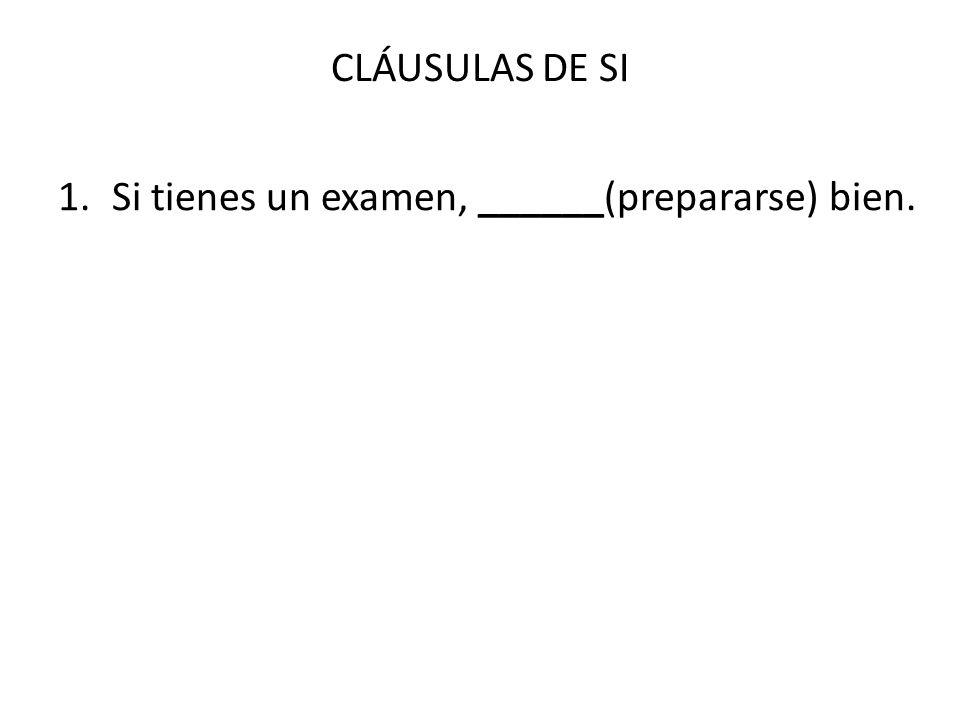 CLÁUSULAS DE SI 1.Si tienes un examen, ______(prepararse) bien.