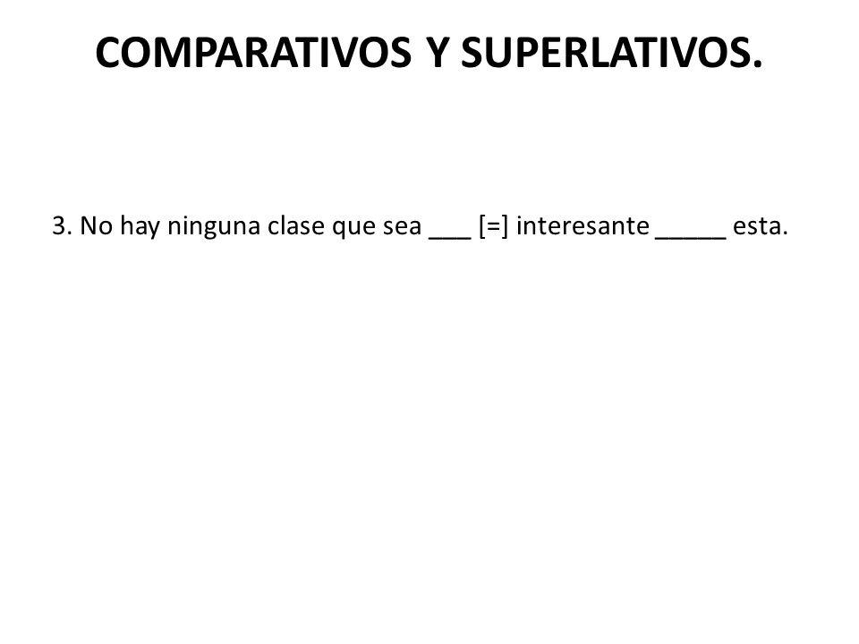 COMPARATIVOS Y SUPERLATIVOS. 3. No hay ninguna clase que sea ___ [=] interesante _____ esta.