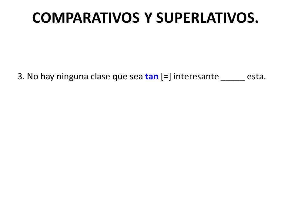 COMPARATIVOS Y SUPERLATIVOS. 3. No hay ninguna clase que sea tan [=] interesante _____ esta.