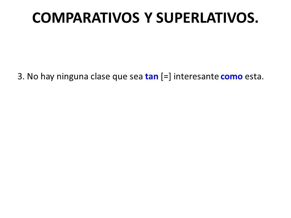 COMPARATIVOS Y SUPERLATIVOS. 3. No hay ninguna clase que sea tan [=] interesante como esta.