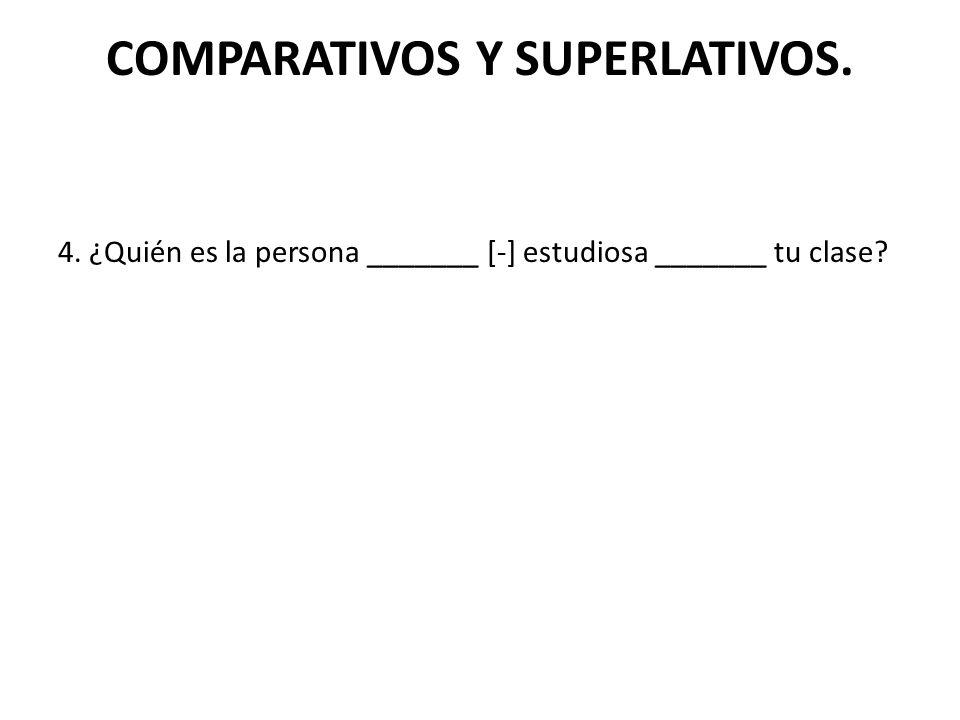 COMPARATIVOS Y SUPERLATIVOS. 4. ¿Quién es la persona _______ [-] estudiosa _______ tu clase