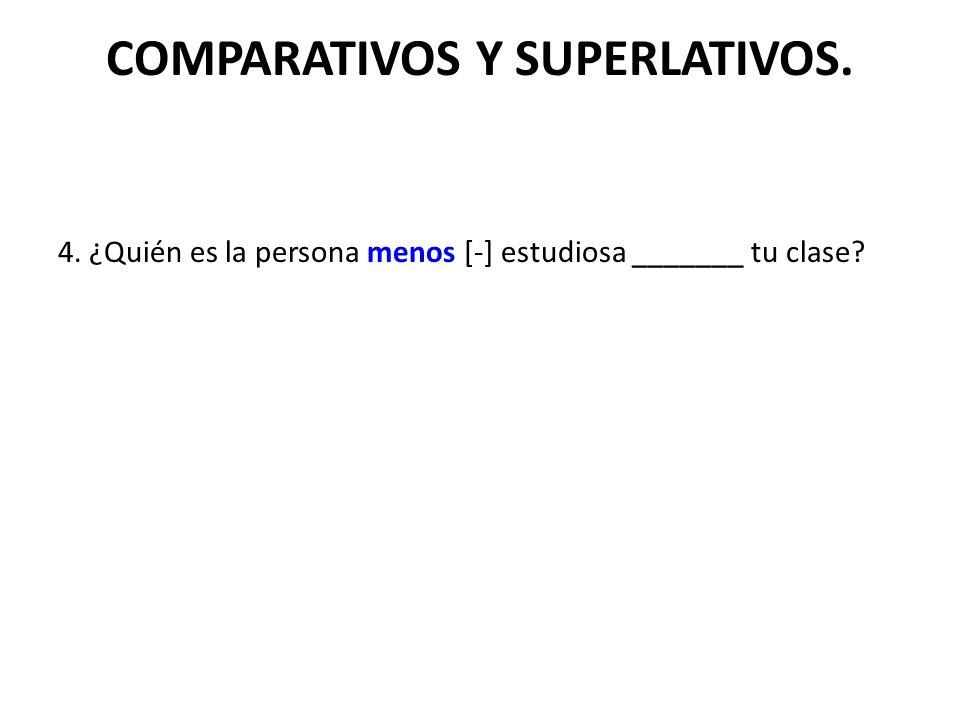 COMPARATIVOS Y SUPERLATIVOS. 4. ¿Quién es la persona menos [-] estudiosa _______ tu clase