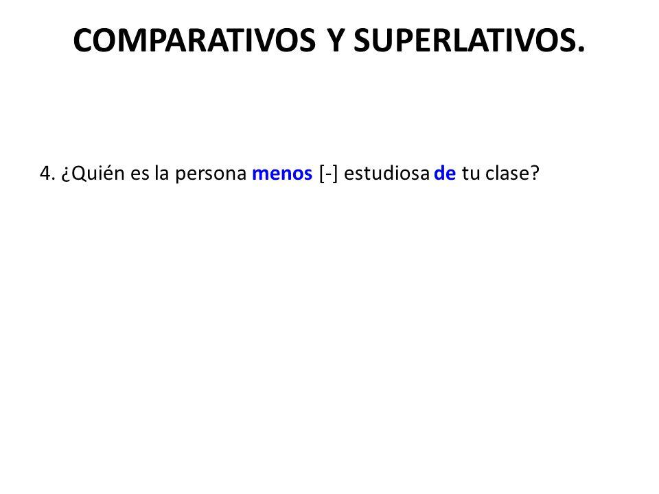 COMPARATIVOS Y SUPERLATIVOS. 4. ¿Quién es la persona menos [-] estudiosa de tu clase