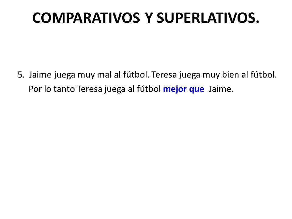 COMPARATIVOS Y SUPERLATIVOS. 5. Jaime juega muy mal al fútbol.