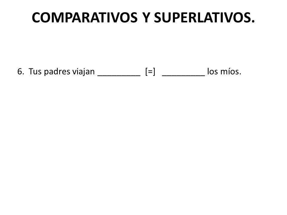 COMPARATIVOS Y SUPERLATIVOS. 6. Tus padres viajan _________ [=] _________ los míos.