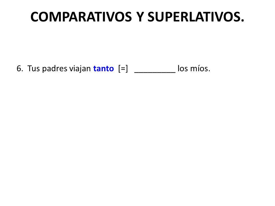 COMPARATIVOS Y SUPERLATIVOS. 6. Tus padres viajan tanto [=] _________ los míos.