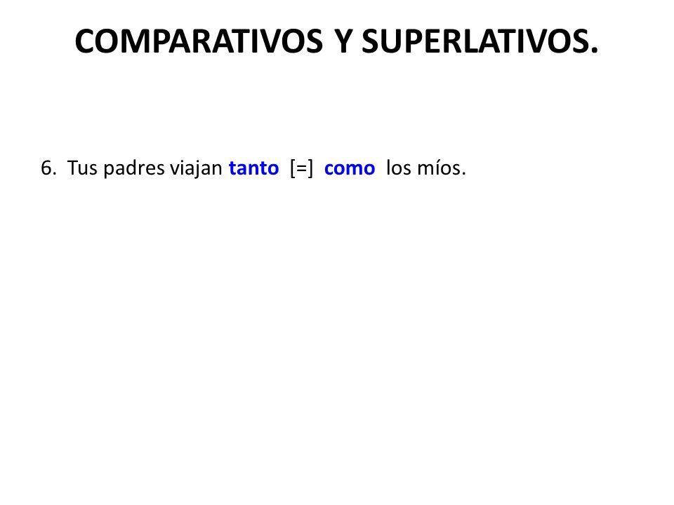 COMPARATIVOS Y SUPERLATIVOS. 6. Tus padres viajan tanto [=] como los míos.