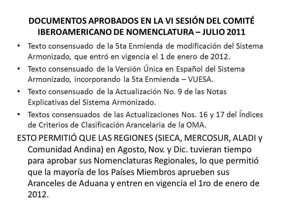 DOCUMENTOS APROBADOS EN LA VI SESIÓN DEL COMITÉ IBEROAMERICANO DE NOMENCLATURA – JULIO 2011 Texto consensuado de la 5ta Enmienda de modificación del Sistema Armonizado, que entró en vigencia el 1 de enero de 2012.