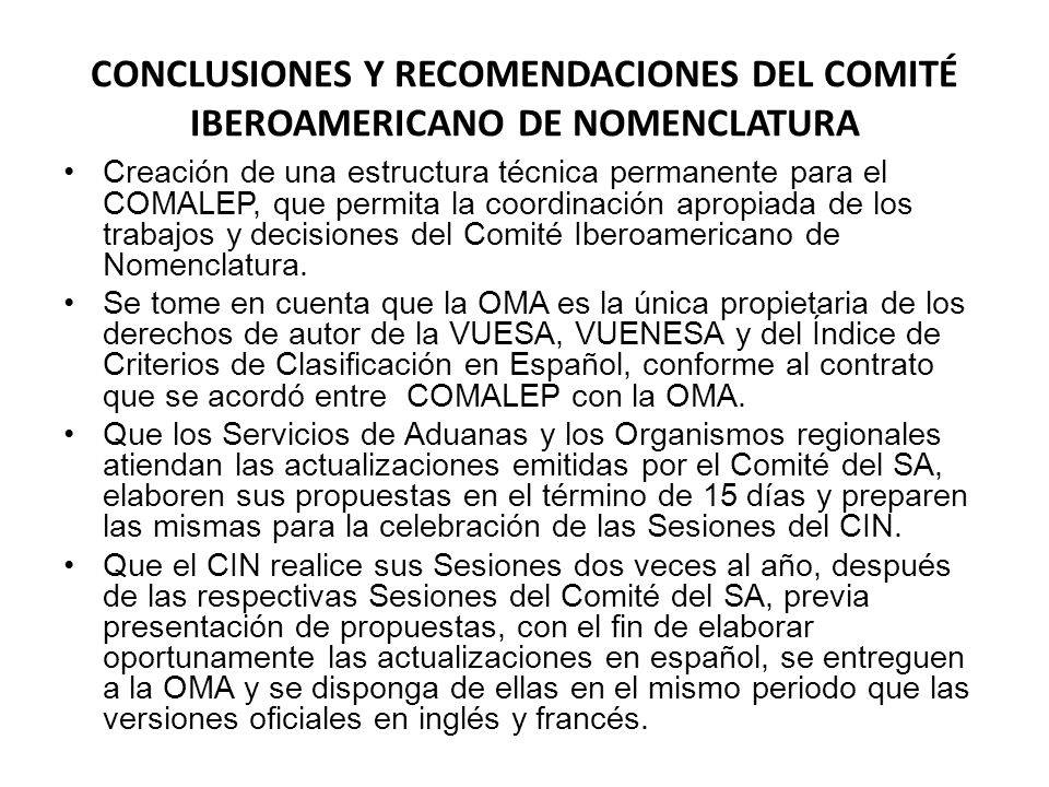 CONCLUSIONES Y RECOMENDACIONES DEL COMITÉ IBEROAMERICANO DE NOMENCLATURA Creación de una estructura técnica permanente para el COMALEP, que permita la coordinación apropiada de los trabajos y decisiones del Comité Iberoamericano de Nomenclatura.