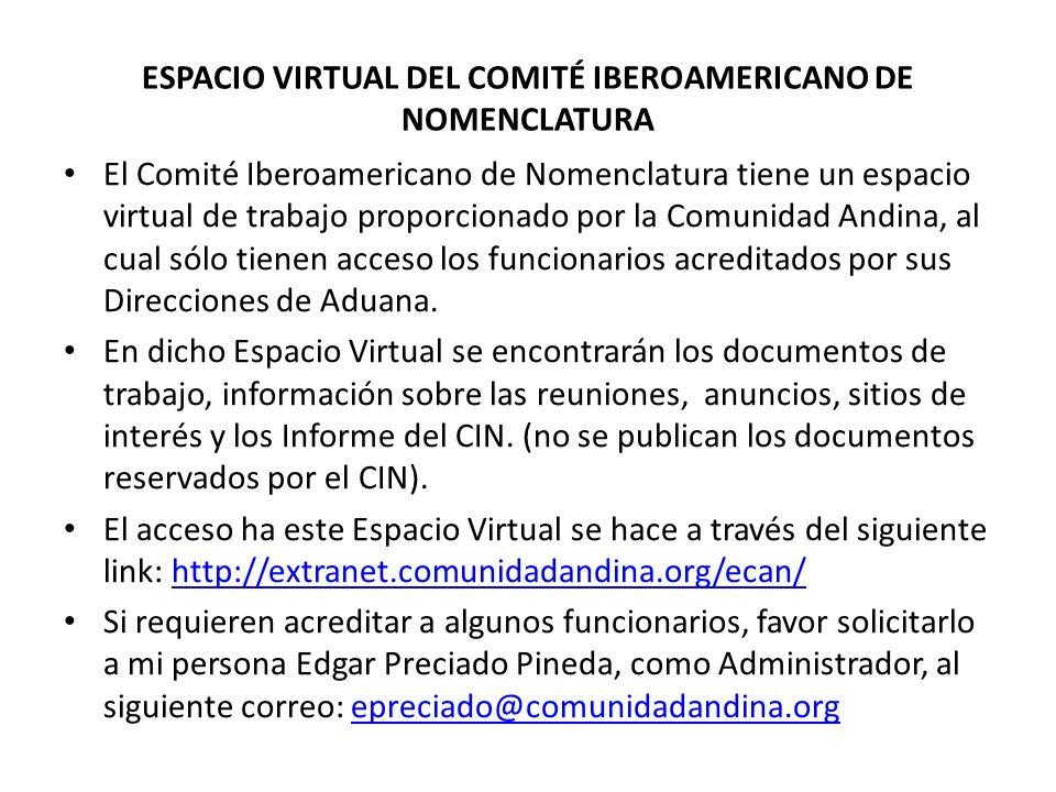 ESPACIO VIRTUAL DEL COMITÉ IBEROAMERICANO DE NOMENCLATURA El Comité Iberoamericano de Nomenclatura tiene un espacio virtual de trabajo proporcionado por la Comunidad Andina, al cual sólo tienen acceso los funcionarios acreditados por sus Direcciones de Aduana.