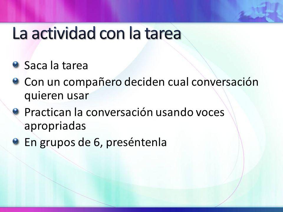 Saca la tarea Con un compañero deciden cual conversación quieren usar Practican la conversación usando voces apropriadas En grupos de 6, preséntenla