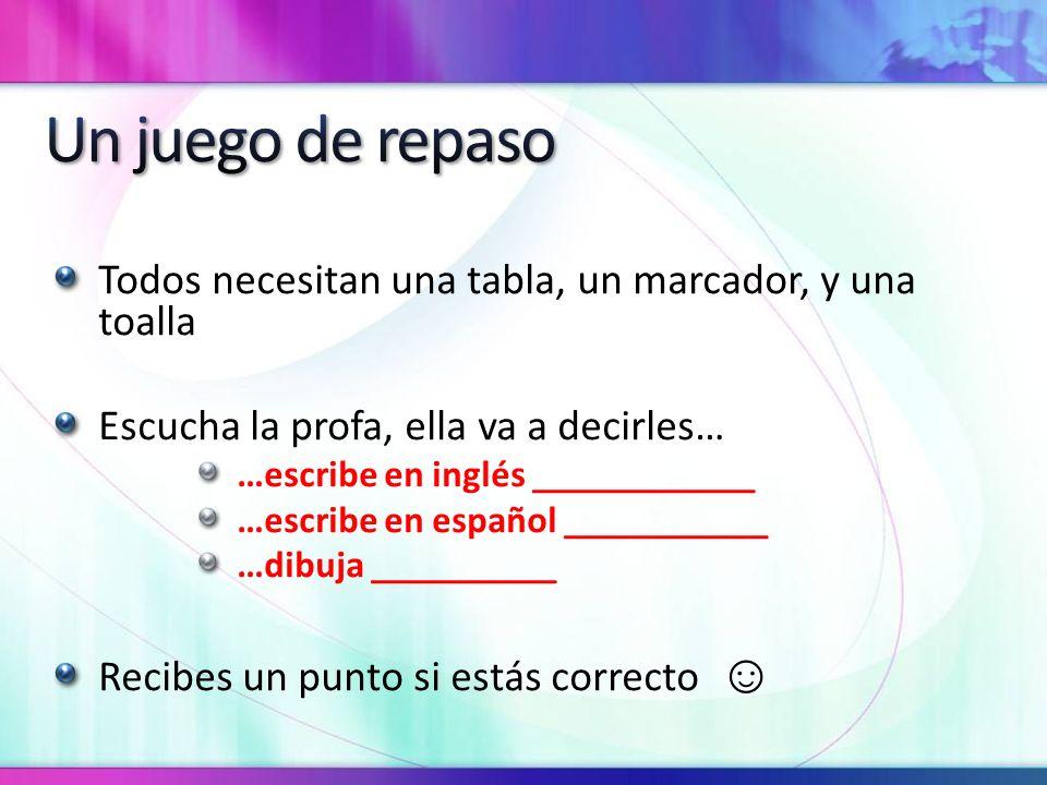 Todos necesitan una tabla, un marcador, y una toalla Escucha la profa, ella va a decirles… …escribe en inglés ____________ …escribe en español ___________ …dibuja __________ Recibes un punto si estás correcto