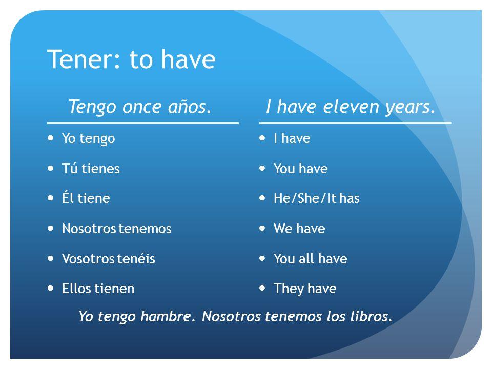 Tener: to have Tengo once años. Yo tengo Tú tienes Él tiene Nosotros tenemos Vosotros tenéis Ellos tienen I have eleven years. I have You have He/She/
