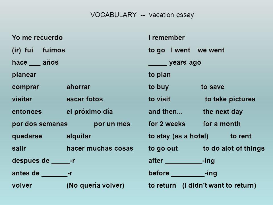 VOCABULARY -- vacation essay Yo me recuerdoI remember (ir) fui fuimos to go I went we went hace ___ años_____ years ago planearto plan comprarahorrart
