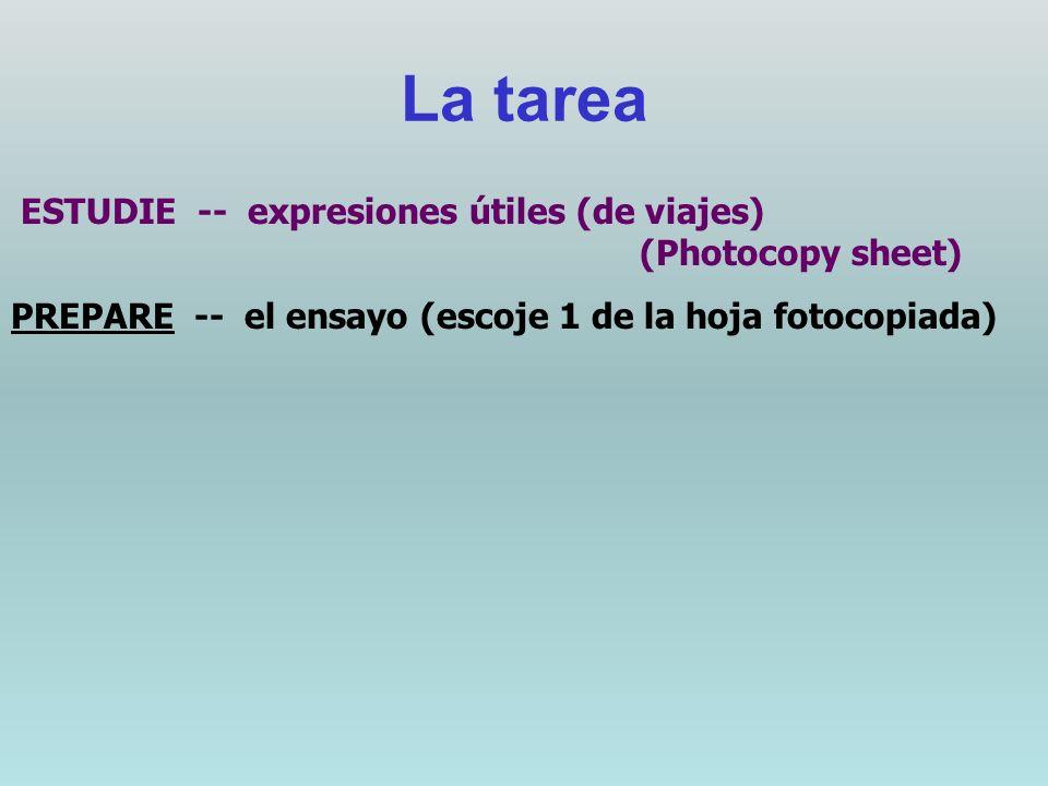 La tarea ESTUDIE -- expresiones útiles (de viajes) (Photocopy sheet) PREPARE -- el ensayo (escoje 1 de la hoja fotocopiada)