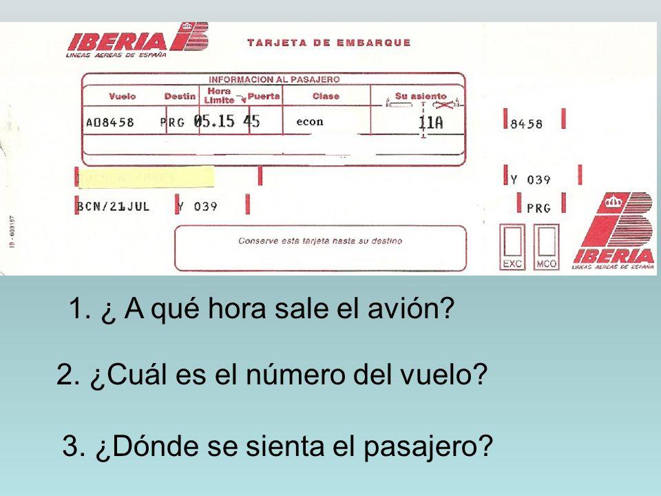 1. ¿ A qué hora sale el avión? 2. ¿Cuál es el número del vuelo? 3. ¿Dónde se sienta el pasajero?