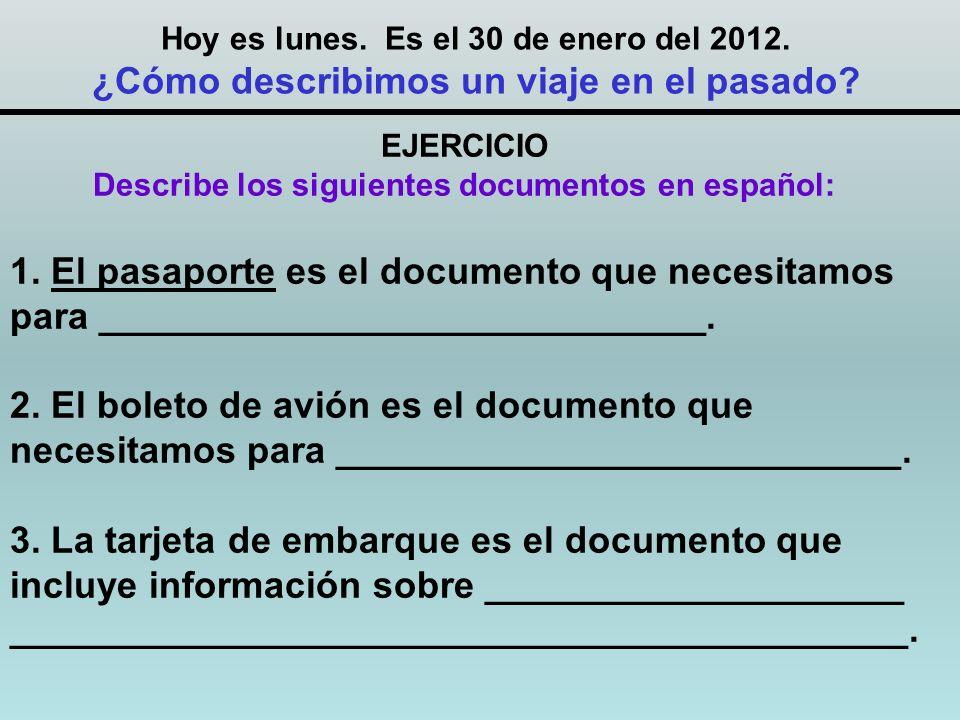 Hoy es lunes. Es el 30 de enero del 2012. ¿Cómo describimos un viaje en el pasado? EJERCICIO Describe los siguientes documentos en español: 1. El pasa