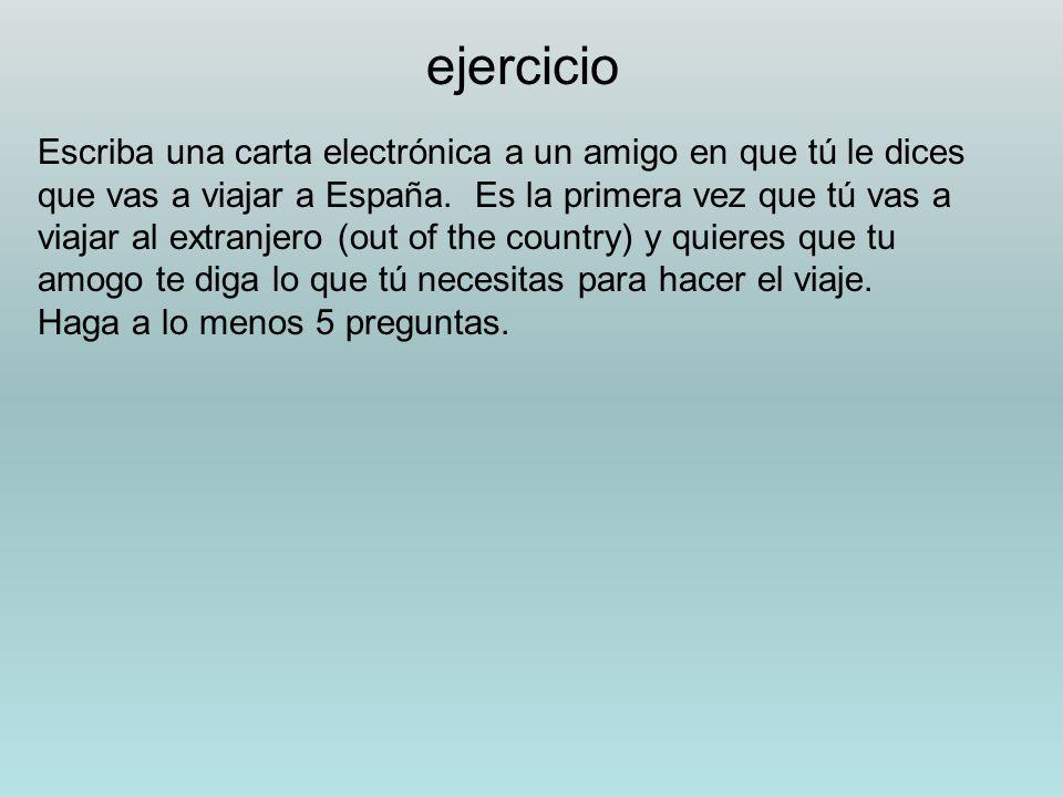 ejercicio Escriba una carta electrónica a un amigo en que tú le dices que vas a viajar a España. Es la primera vez que tú vas a viajar al extranjero (