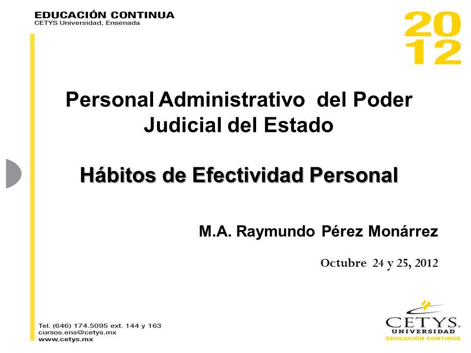 Personal Administrativo del Poder Judicial del Estado Hábitos de Efectividad Personal M.A. Raymundo Pérez Monárrez Octubre 24 y 25, 2012