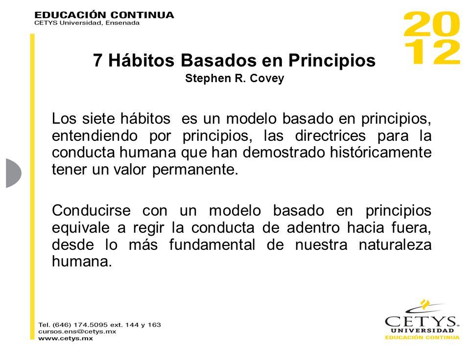 7 Hábitos Basados en Principios Stephen R. Covey Los siete hábitos es un modelo basado en principios, entendiendo por principios, las directrices para