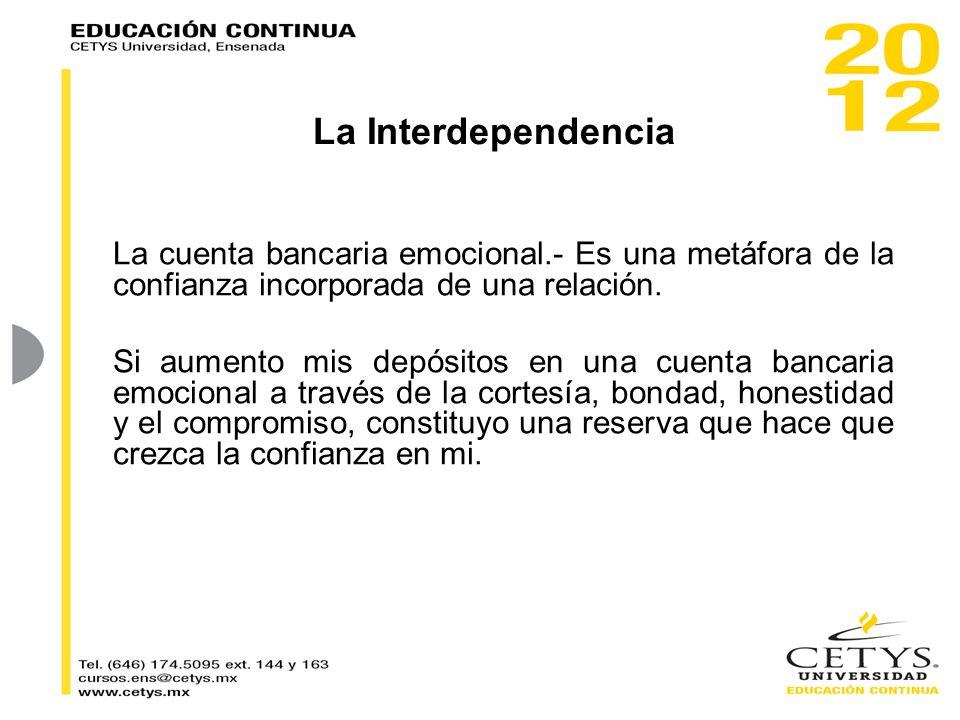 La Interdependencia La cuenta bancaria emocional.- Es una metáfora de la confianza incorporada de una relación. Si aumento mis depósitos en una cuenta