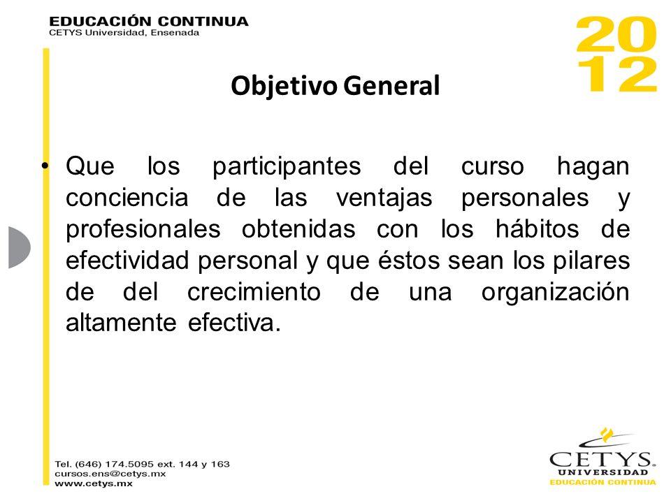 Objetivo General Que los participantes del curso hagan conciencia de las ventajas personales y profesionales obtenidas con los hábitos de efectividad