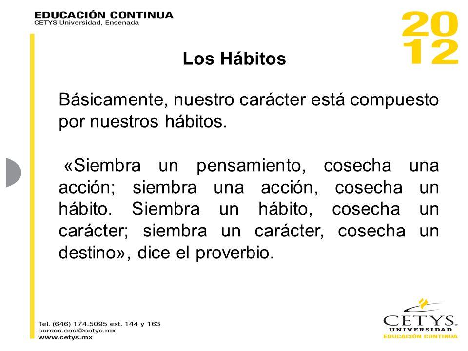 Básicamente, nuestro carácter está compuesto por nuestros hábitos. «Siembra un pensamiento, cosecha una acción; siembra una acción, cosecha un hábit