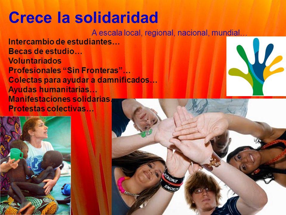 Crece la solidaridad A escala local, regional, nacional, mundial… Intercambio de estudiantes… Becas de estudio… Voluntariados Profesionales Sin Fronteras… Colectas para ayudar a damnificados… Ayudas humanitarias… Manifestaciones solidarias… Protestas colectivas…