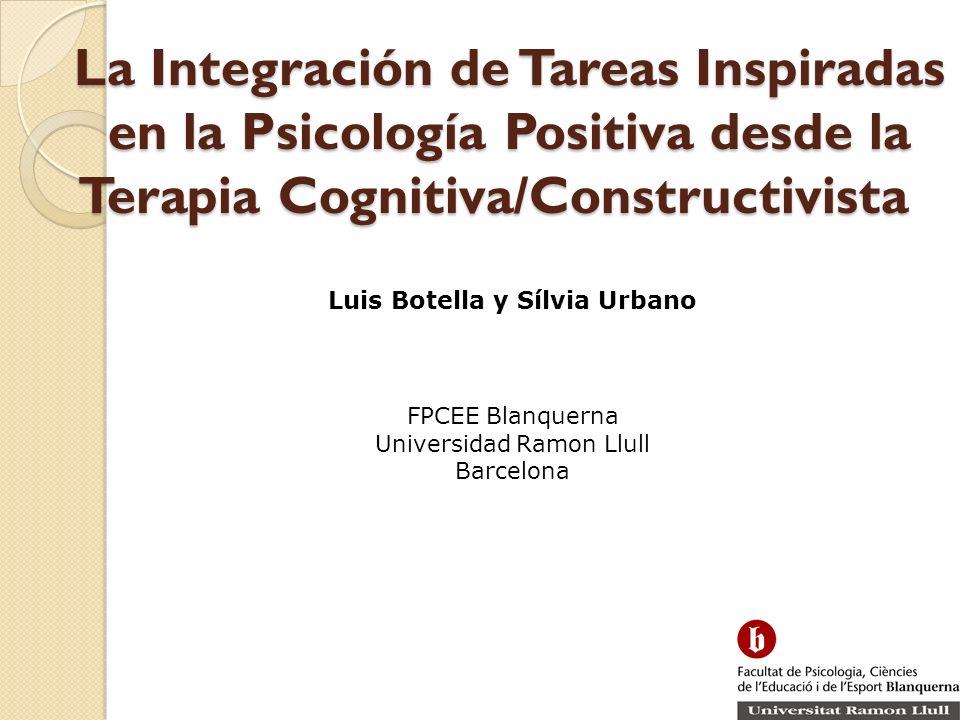 La Integración de Tareas Inspiradas en la Psicología Positiva desde la Terapia Cognitiva/Constructivista Luis Botella y Sílvia Urbano FPCEE Blanquerna