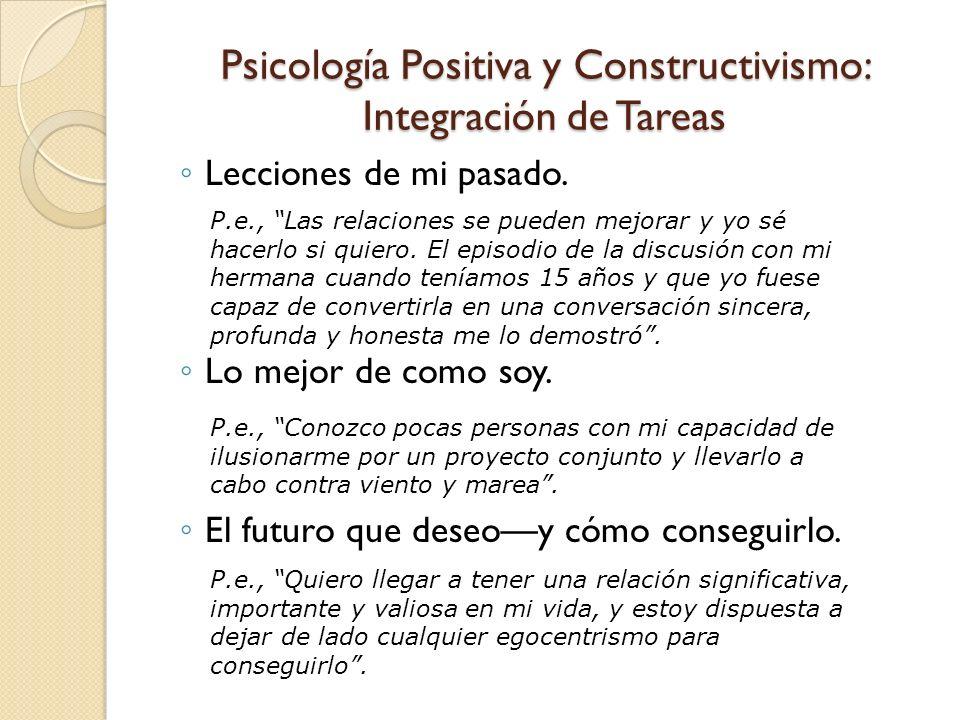 Psicología Positiva y Constructivismo: Integración de Tareas Lecciones de mi pasado. Lo mejor de como soy. El futuro que deseoy cómo conseguirlo. P.e.