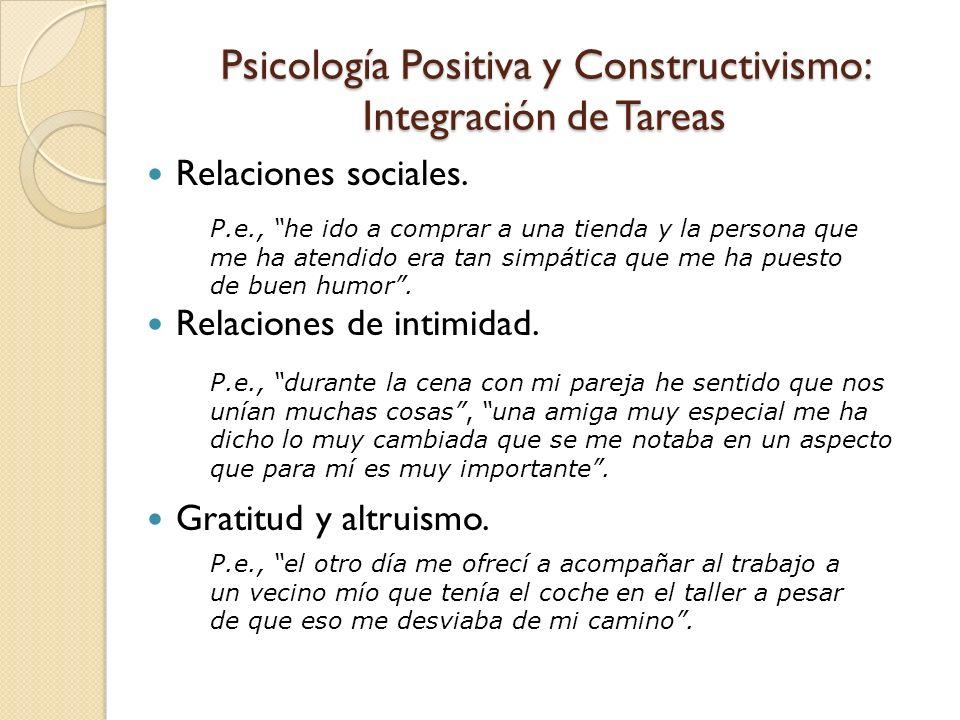 Psicología Positiva y Constructivismo: Integración de Tareas Relaciones sociales. Relaciones de intimidad. Gratitud y altruismo. P.e., he ido a compra