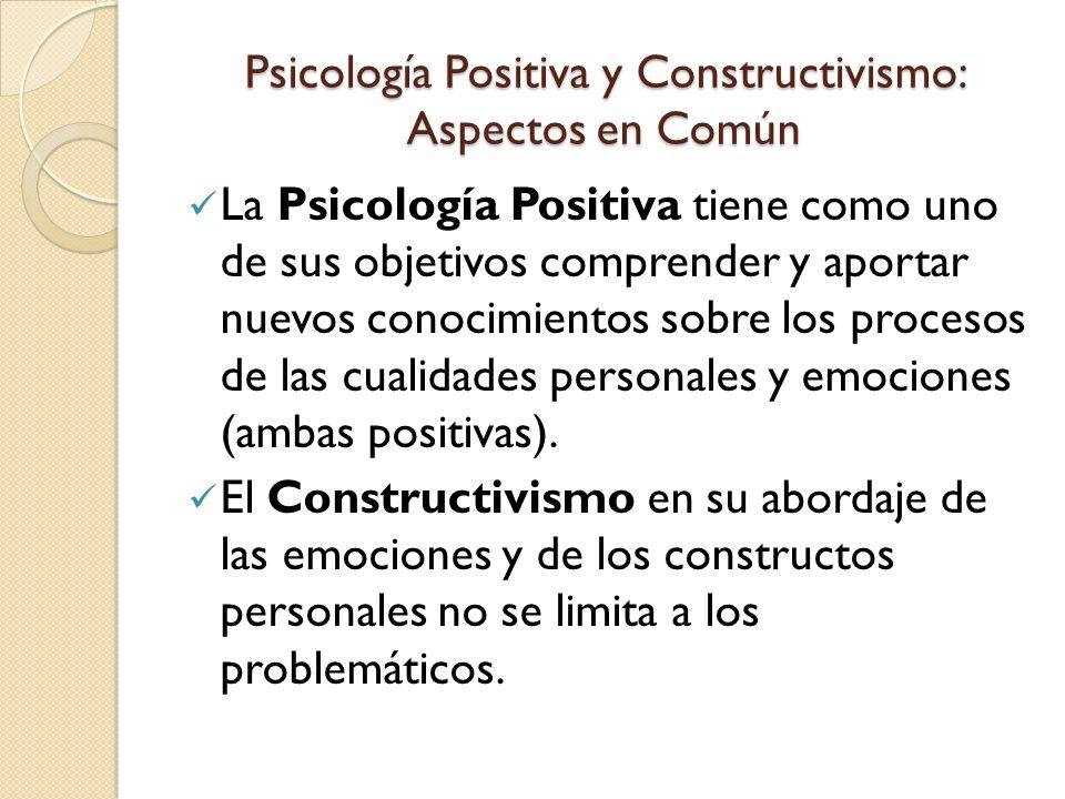Psicología Positiva y Constructivismo: Aspectos en Común La Psicología Positiva se interesa por cómo el ser humano se enfrenta a la adversidad e incluso obtiene un beneficio de ella (toma de conciencia, nuevos sistemas de valores, reestructuración de la visión del mundo).