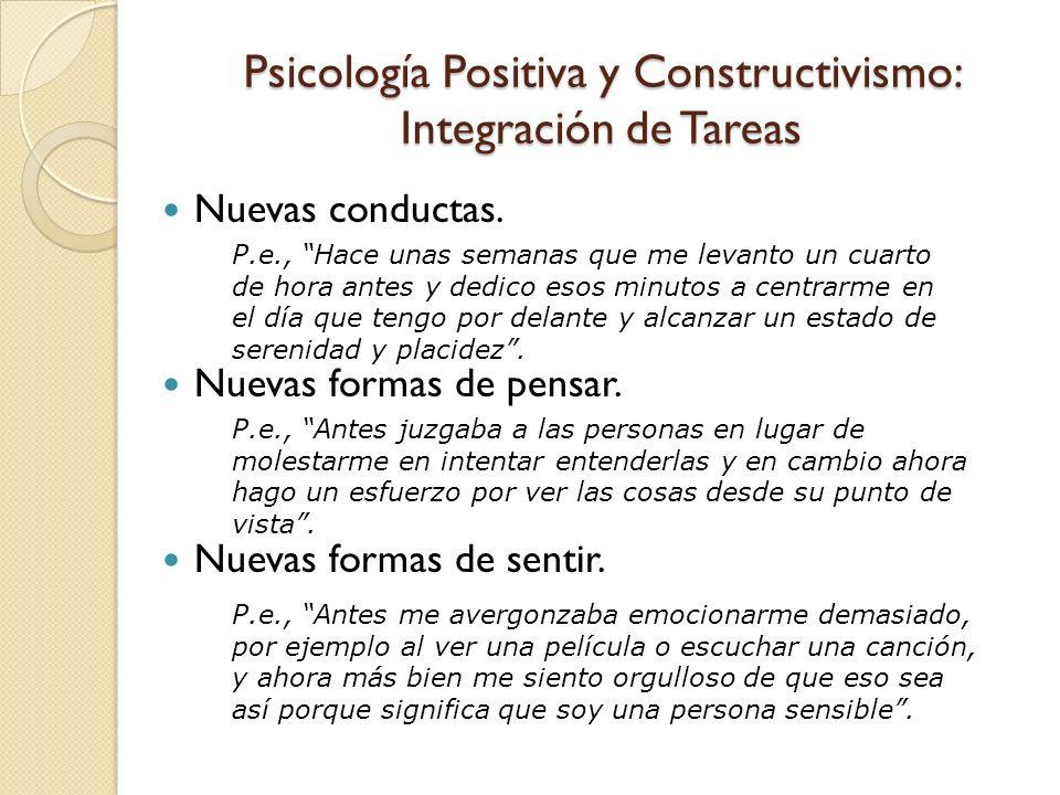 Psicología Positiva y Constructivismo: Integración de Tareas Nuevas conductas. Nuevas formas de pensar. Nuevas formas de sentir. P.e., Hace unas seman